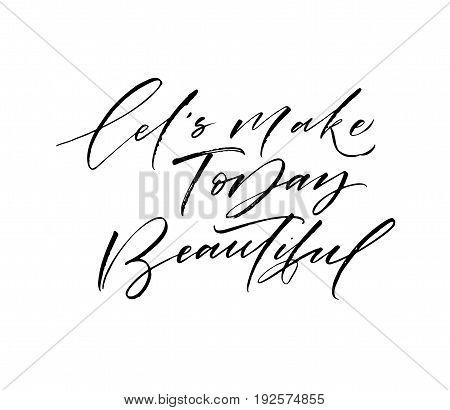 Let's make today beautiful phrase. Ink illustration. Modern brush calligraphy. Isolated on white background.