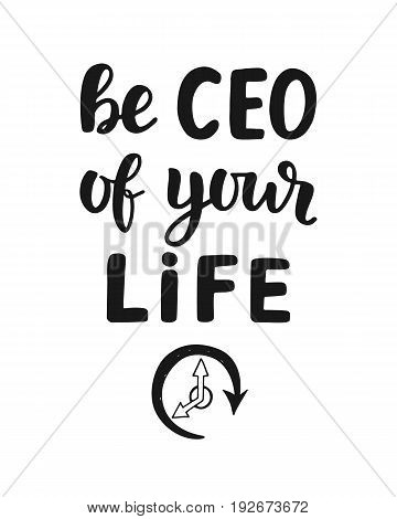 Be CEO of Your Life, motivational quote. Hand written lettering, isolated on white. Business concept. Vector illustration.
