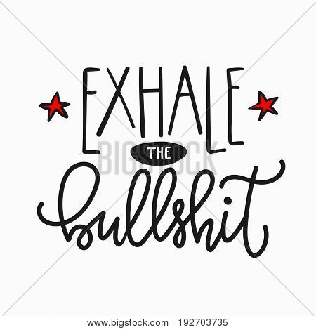 Exhale the bullshit quote lettering. Calligraphy inspiration graphic design typography element. Hand written postcard. Cute simple vector sign.
