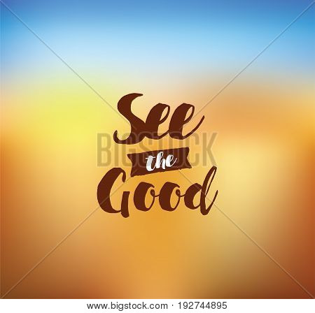 See the good. Inspirational quote, motivation. Typography for poster, invitation, greeting card or t-shirt. Vector lettering, inscription, calligraphy design. Text background