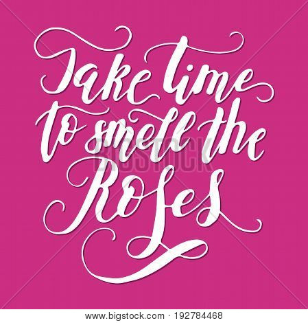 Take time to smell the roses. Vector lettering summer card. Handdrawn positive unique calligraphy for print, greeting cards and photo overlays.