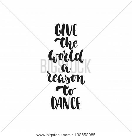 Give the world a reason to dance - hand drawn dancing lettering quote isolated on the white background. Fun brush ink inscription for photo overlays, greeting card or t-shirt print, poster design