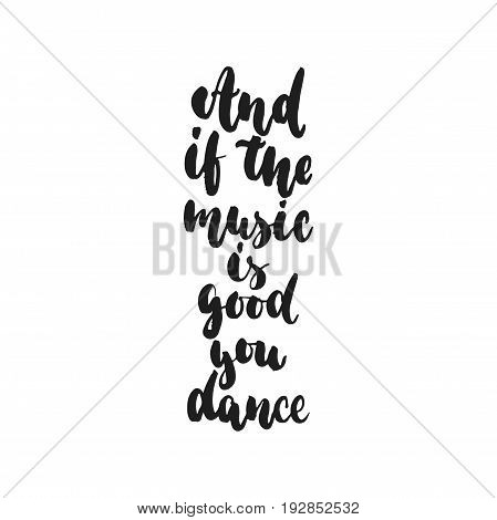 And if the music is good you dance - hand drawn dancing lettering quote isolated on the white background. Fun brush ink inscription for photo overlays, greeting card or t-shirt print, poster design