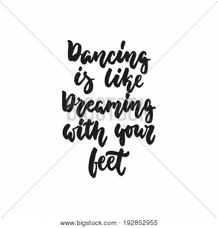 Dancing is like dreaming with your feet - hand drawn dancing lettering quote isolated on the white background. Fun brush ink inscription for photo overlays, greeting card or print, poster design