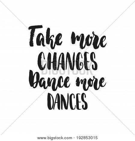 Take more changes Dance more dances - hand drawn dancing lettering quote isolated on the white background. Fun brush ink inscription for photo overlays, greeting card or t-shirt print, poster design