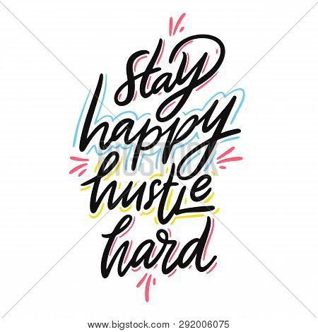 Stay Happy Hustle Hard. Hand Drawn Vector Lettering. Motivational Inspirational Quote.