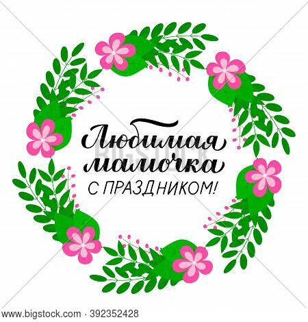 Mothers Day Calligraphy Lettering In Russian In Wreath Of Leaves And Flowers. Vector Template For Ty