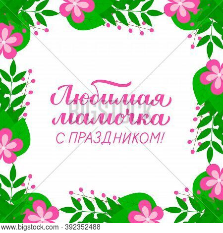 Mothers Day Calligraphy Lettering In Russian In Frame Of Leaves And Flowers. Vector Template For Typ