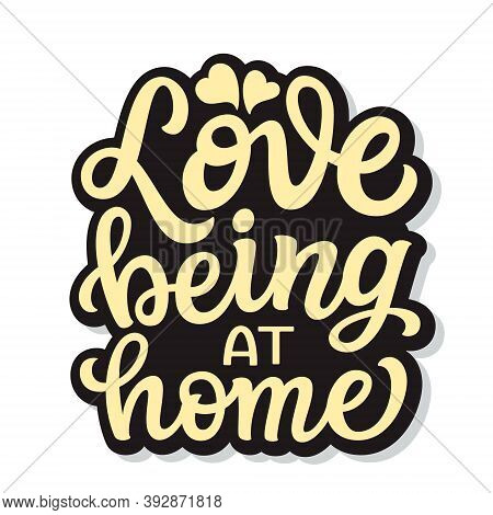 Love Being At Home. Hand Lettering Quote In A House Shape Isolated On White Background. Vector Typog