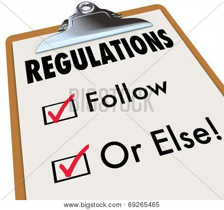 Regulations Follow or Else words on a checklist and clipboard evaluating if you, your work, job, building or project is up to codes, standards and laws