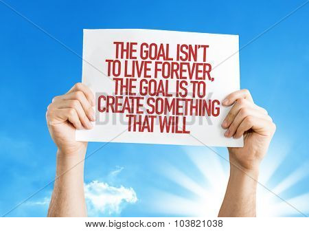 The Goal Isn't to Live Forever, The Goal is to Create Something That Will placard with sky background