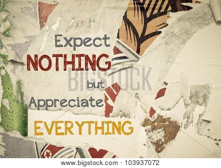 Expect Nothing but Appreciate Everything - Inspirational message written on vintage grunge background with Old Torn Posters. Motivational concept image poster