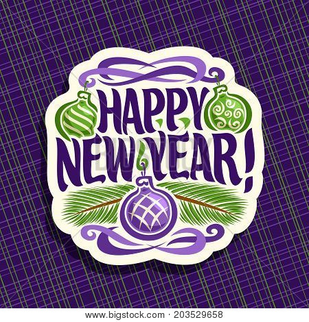 Vector logo for New Year: sign with hanging xmas baubles, branch of christmas tree on purple geometric background, label with handwritten font for text quote happy new year, christmas noel decoration.