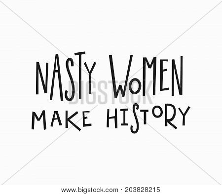 Nasty women make history quote feminist lettering. Calligraphy inspiration graphic design typography element. Hand written card. Simple vector sign. Protest against patriarchy sexism misogyny female