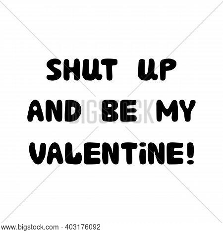 Shut Up And Be My Valentine. Handwritten Roundish Lettering Isolated On A White Background.