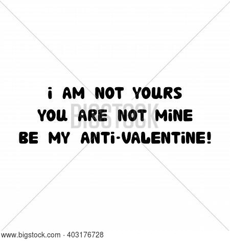 I Am Not Yours. You Are Not Mine. Be My Anti-valentine. Handwritten Roundish Lettering Isolated On A