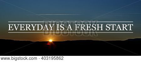 Inspirational Motivational Quote Everyday Is A Fresh Start, On Sunrise Background.