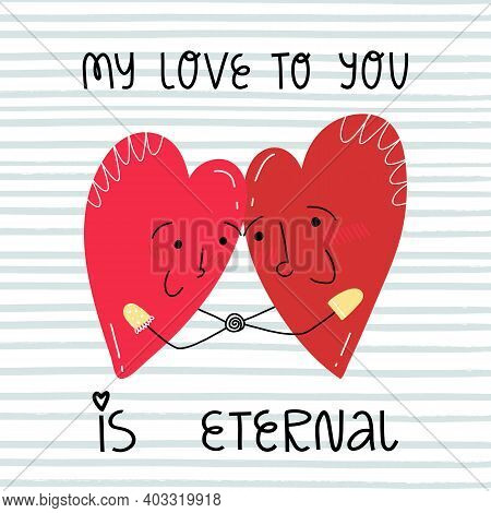 Two hearts looking at each other and holding their arms. A hand lettering My love to you is eternal. Valentine\'s day greeting card design.