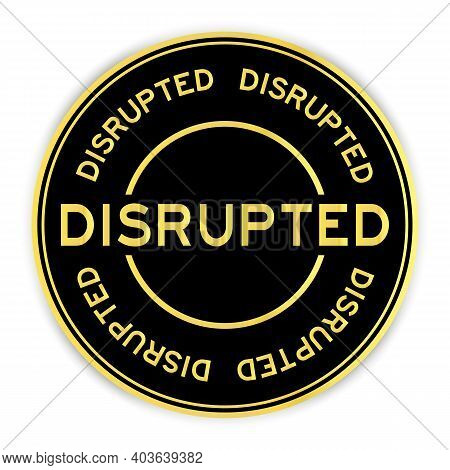 Black And Gold Color Round Sticker With Word Disrupted On White Background