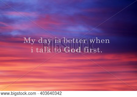 Prayer Inspirational Quote - My Day Is Better When I Talk To God First. Believe In God Concept With