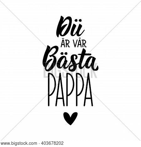 Translated From Swedish: You're Our Best Dad. Modern Vector Brush Calligraphy. Ink Illustration. Per