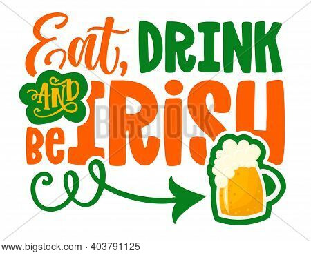 Eat, Drink And Be Irish - Funny St Patrick's Day Inspirational Lettering Design For Posters, Flyers,