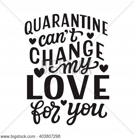 Quarantine Can't Change My Love For You. Hand Lettering Quote Isolated On White Background. Vector T