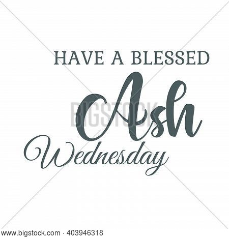Have A Blessed Ash Wednesday, Lent Season Quote, Typography For Print Or Use As Poster, Card, Flyer