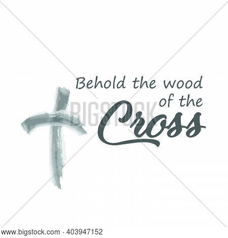 Behold The Wood Of The Cross, Lent Season Quote, Typography For Print Or Use As Poster, Card, Flyer