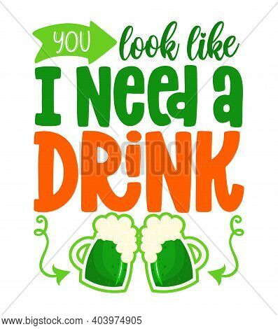 You Look Like I Need A Drink - Funny St Patrick's Day Lettering Design With Beer For Posters, Flyers