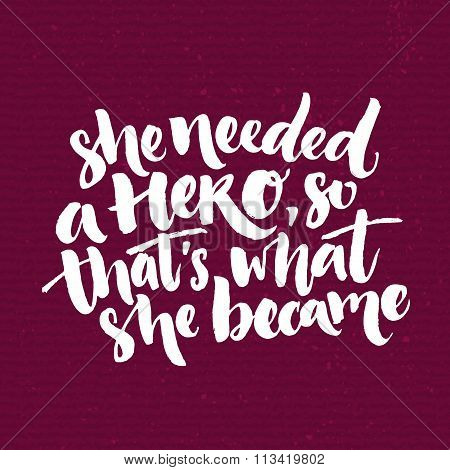 She needed a hero, so that's what she became. Inspirational saying about woman, feminism slogan. Whi