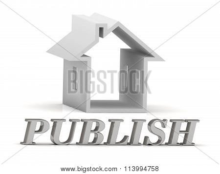 3D illustration PUBLISH- inscription of silver letters and white house on white background