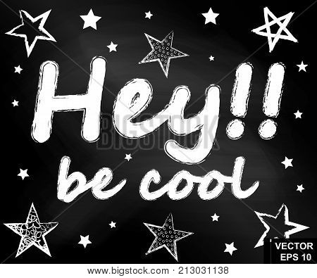 Hey, Be Cool. The Inscription On A Chalkboard. Support. Motivation. For Your Design
