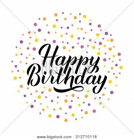 Happy Birthday Calligraphy Hand Lettering With Colorful Dots Confetti. Birthday Or Anniversary Hand