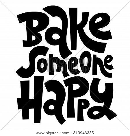 Bake Someone Happy. Hand Drawn Illustrated Lettering Quote About Food Preparation. Cooking Allegory