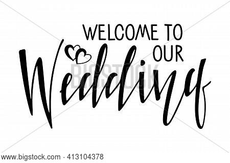 Welcome To Our Wedding. Handwritten Lettering With Hearts. Typography Poster On White Background. Fl