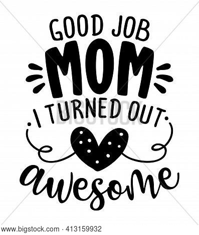 Good Job Mom, I Turned Out Awesome - Happy Mothers Day Lettering. Handmade Calligraphy Vector Illust