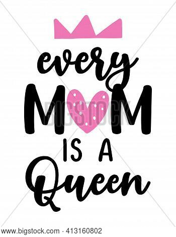 Every Mom Is A Queen - Lovely Hand Drawn Calligraphy Text. Good For Fashion Shirts, Poster, Gift, Or