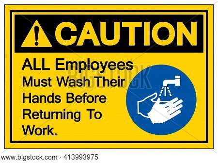Caution All Employees Must Wash Their Hands Before Returning To Work Symbol Sign,vector Illustration
