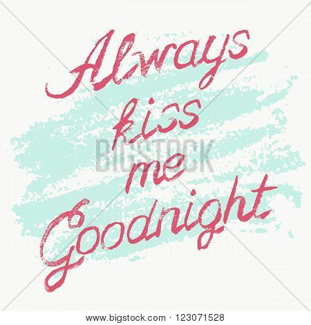 Romantic typography poster Always Kiss Me Goodnight. Stylish grungy illustration with handwritten pink lettering on messy white and blue background. Modern print with hand drawn conceptual callygraphy