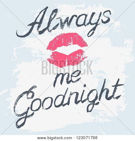Romantic typography poster Always Kiss Me Goodnight. Stylish grungy illustration. Handwritten black lettering and lips imprint on messy background. Modern print with hand drawn conceptual callygraphy.