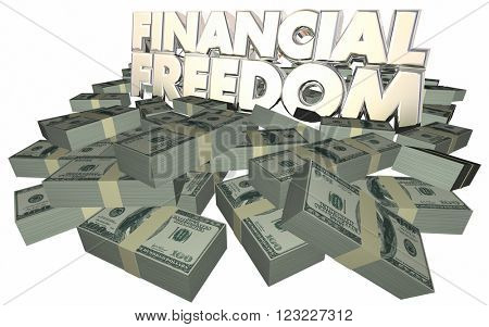 Financial Freedom Money Cash Piles Independence Savings Wealth Rich 3d Words