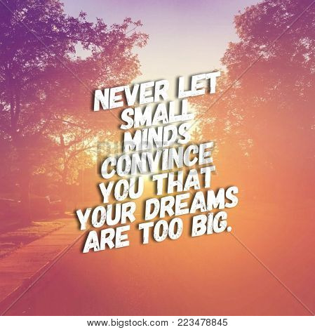 Quote - Never let small minds convince you that your dreams are too big