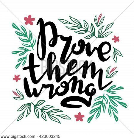 Prove Them Wrong. Inspirational Handwritten Quote Surrounded By Floral Elements.