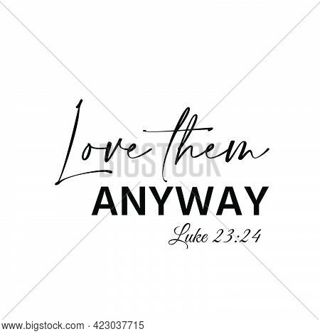 Love Them Anyway, Christian Faith, Typography For Print Or Use As Poster, Card, Flyer Or T Shirt