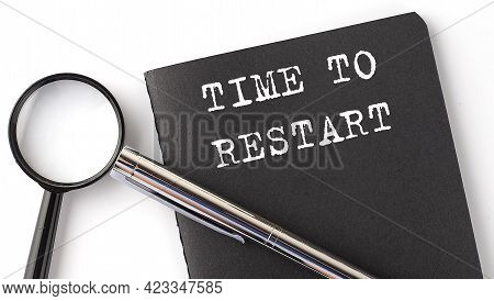 Time To Restart- Business Concept, Magnifier With White Text Message On The Black Notebook