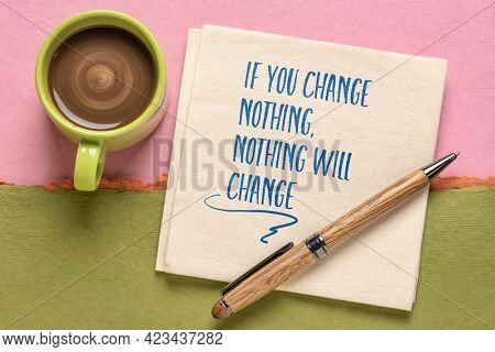 if you change nothing, nothing will change inspirational note, handwriting on a napkin with a cup of coffee, motivation and personal development concept