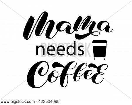 Mama Needs Coffee Brush Lettering. Calligraphy For T-shirt With Coffee Cup. Vector Stock Illustratio