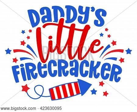 Daddy's Little Firecracker - Happy Independence Day July 4 Lettering Design Illustration. Good For A