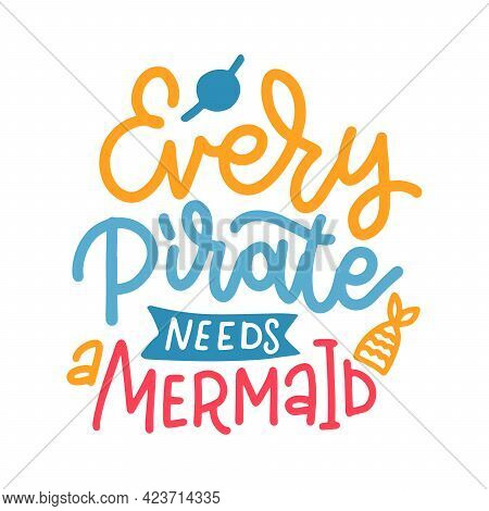 Every Pirate Needs A Mermaid - Handwritten Inspirational Lettering Quote About Summer. Typography Te